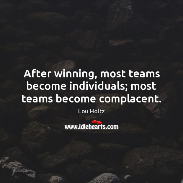 After winning, most teams become individuals; most teams become complacent. Lou Holtz Picture Quote