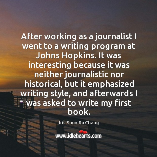 After working as a journalist I went to a writing program at johns hopkins. Iris Shun Ru Chang Picture Quote