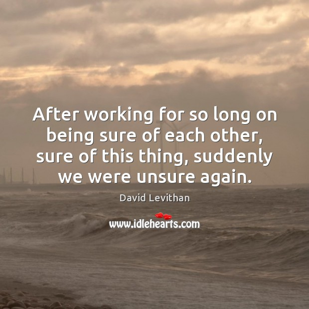 After working for so long on being sure of each other, sure David Levithan Picture Quote
