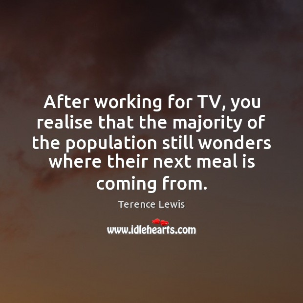 After working for TV, you realise that the majority of the population Image
