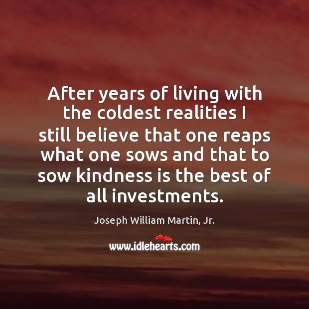 After years of living with the coldest realities I still believe that Kindness Quotes Image