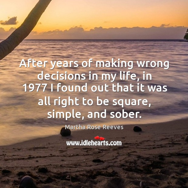 Image, After years of making wrong decisions in my life, in 1977 I found out that it was all right to be square, simple, and sober.