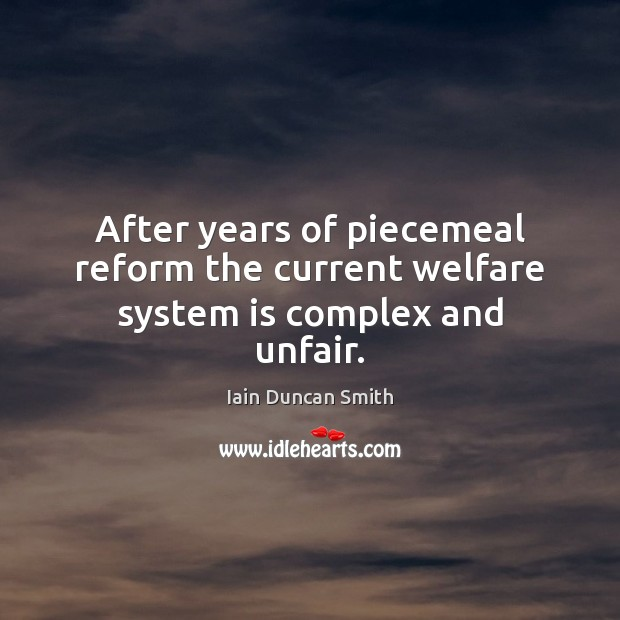 After years of piecemeal reform the current welfare system is complex and unfair. Iain Duncan Smith Picture Quote