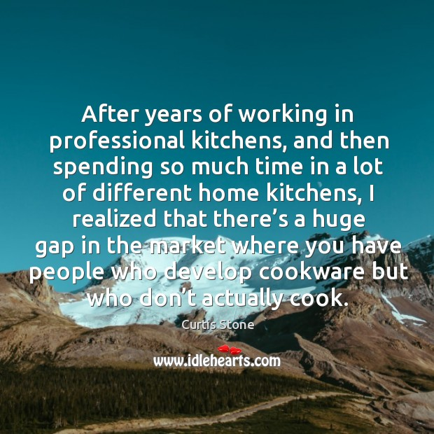 After years of working in professional kitchens, and then spending so much time in a lot Curtis Stone Picture Quote
