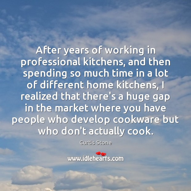 After years of working in professional kitchens, and then spending so much Curtis Stone Picture Quote