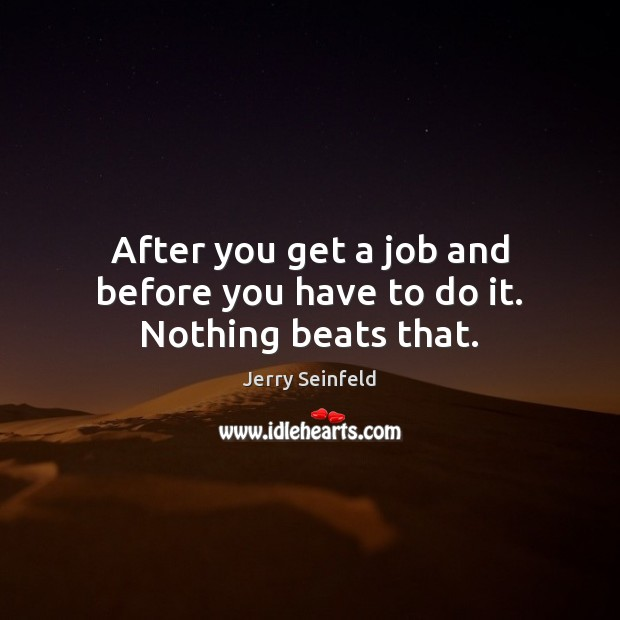 After you get a job and before you have to do it. Nothing beats that. Image