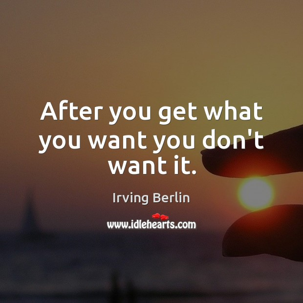 After you get what you want you don't want it. Image