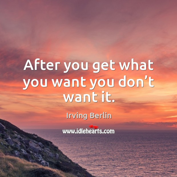 After you get what you want you don't want it. Irving Berlin Picture Quote