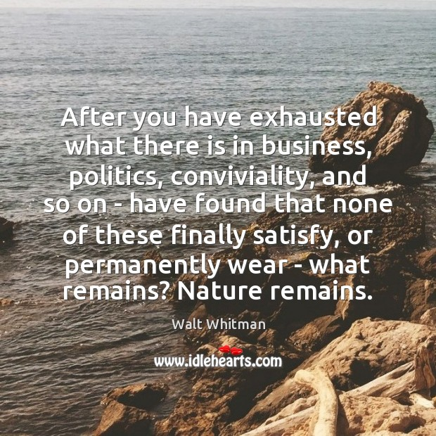After you have exhausted what there is in business, politics, conviviality, and Image