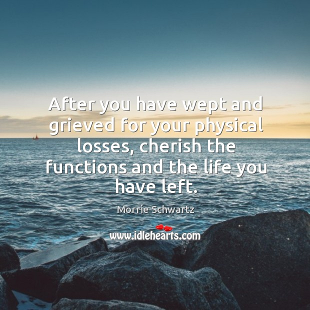 After you have wept and grieved for your physical losses, cherish the functions and the life you have left. Morrie Schwartz Picture Quote