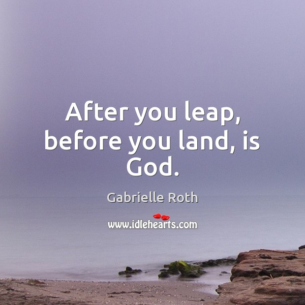 After you leap, before you land, is God. Gabrielle Roth Picture Quote