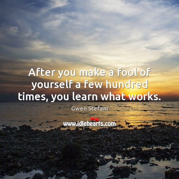 After you make a fool of yourself a few hundred times, you learn what works. Gwen Stefani Picture Quote