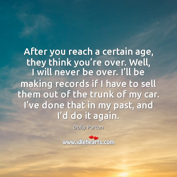 After you reach a certain age, they think you're over. Well, Dolly Parton Picture Quote