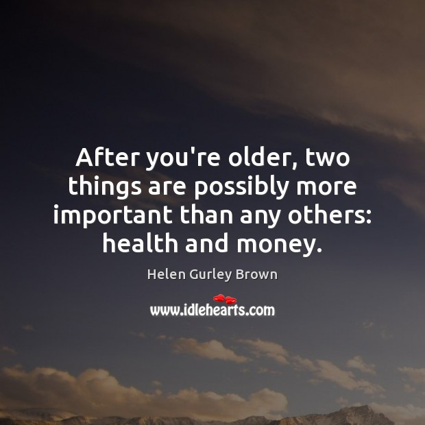 After you're older, two things are possibly more important than any others: Helen Gurley Brown Picture Quote