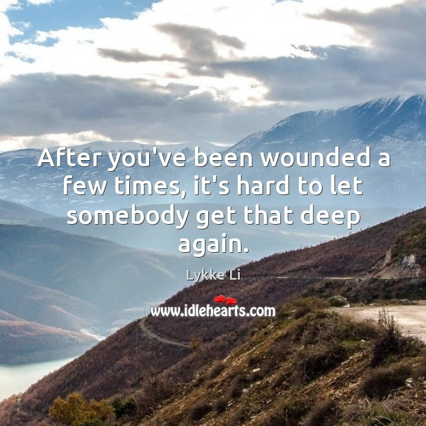 After you've been wounded a few times, it's hard to let somebody get that deep again. Image
