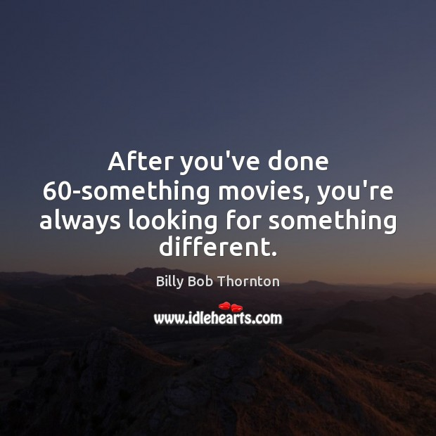 After you've done 60-something movies, you're always looking for something different. Billy Bob Thornton Picture Quote