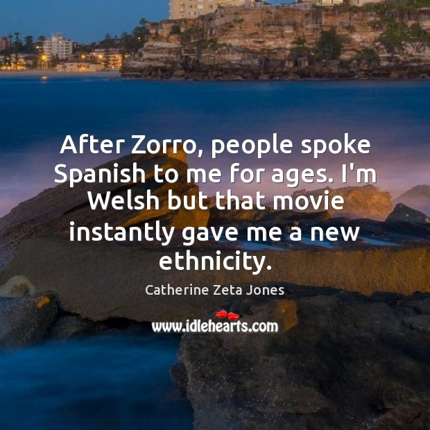 After Zorro, people spoke Spanish to me for ages. I'm Welsh but Catherine Zeta Jones Picture Quote