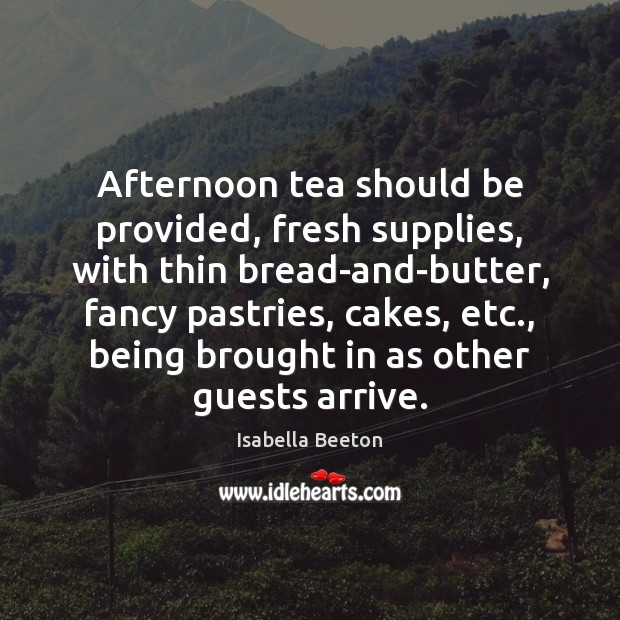 Image, Afternoon tea should be provided, fresh supplies, with thin bread-and-butter, fancy pastries,
