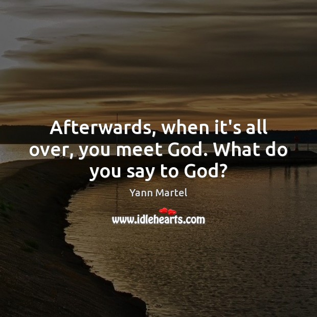 Afterwards, when it's all over, you meet God. What do you say to God? Image