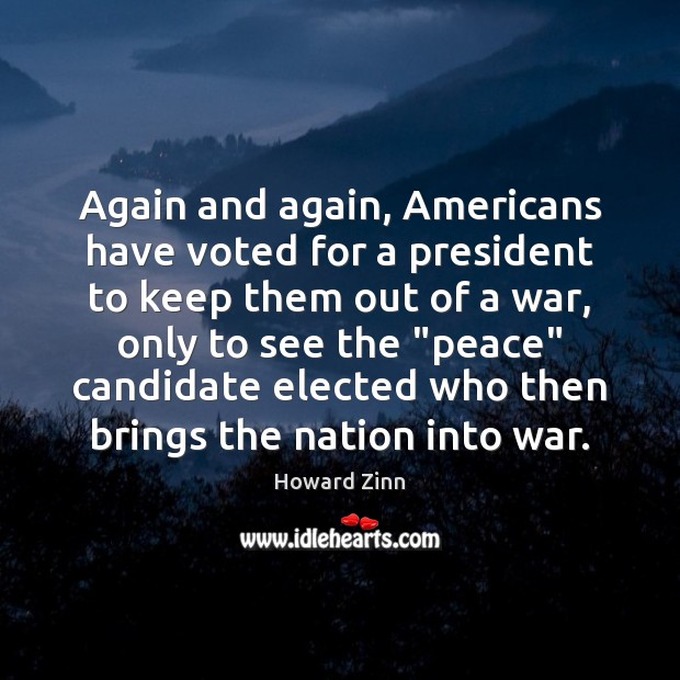 Again and again, Americans have voted for a president to keep them Howard Zinn Picture Quote