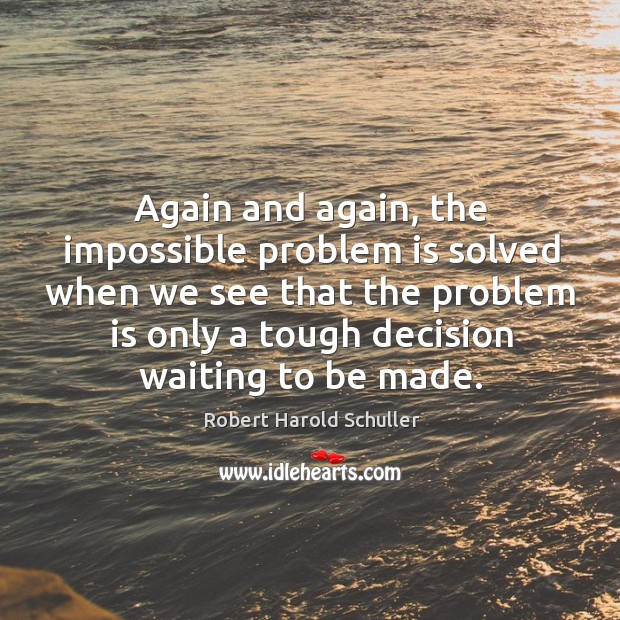Again and again, the impossible problem is solved when we see that the problem is only a tough decision waiting to be made. Image