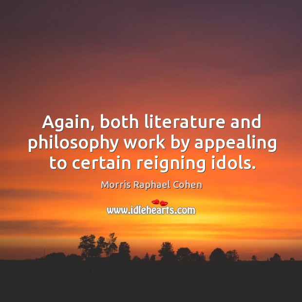 Again, both literature and philosophy work by appealing to certain reigning idols. Image