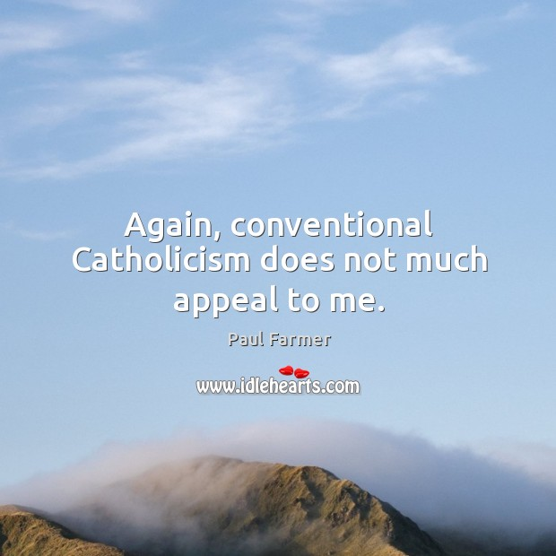 Image, Again, conventional catholicism does not much appeal to me.