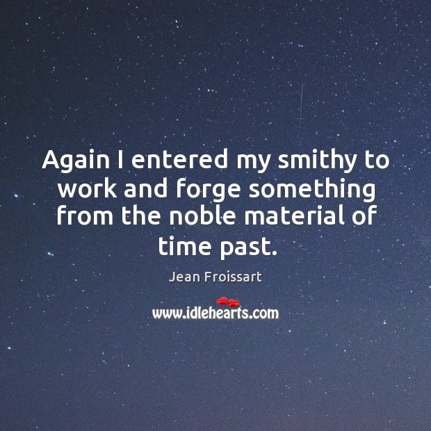 Again I entered my smithy to work and forge something from the noble material of time past. Image