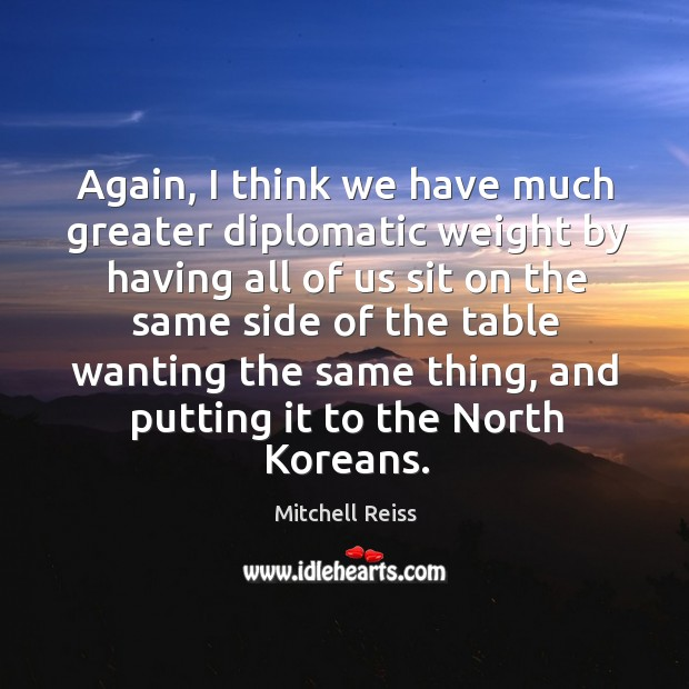 Again, I think we have much greater diplomatic weight by having all of us sit on Image