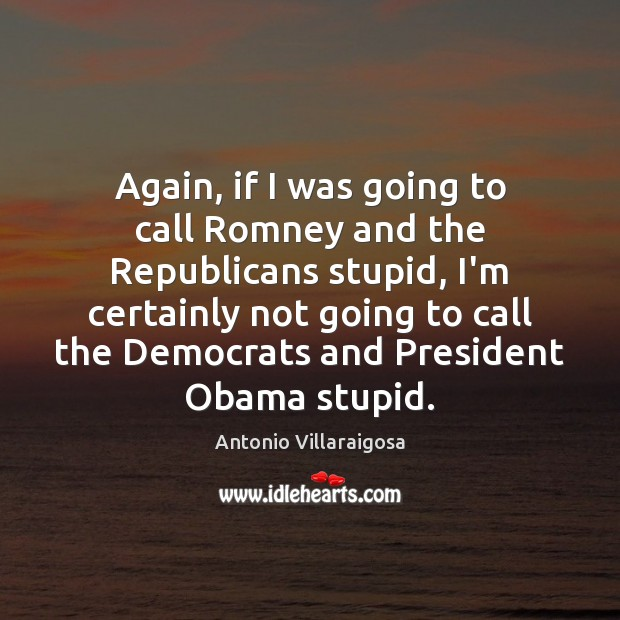 Image, Again, if I was going to call Romney and the Republicans stupid,