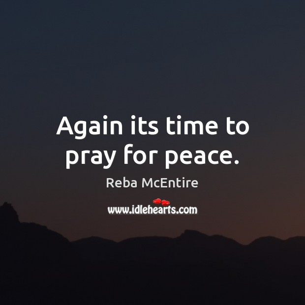Again its time to pray for peace. Reba McEntire Picture Quote