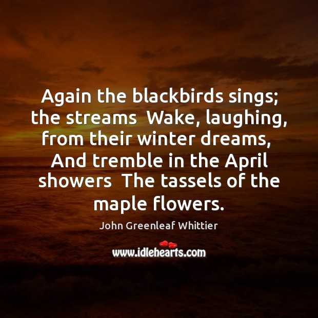 Again the blackbirds sings; the streams  Wake, laughing, from their winter dreams, John Greenleaf Whittier Picture Quote