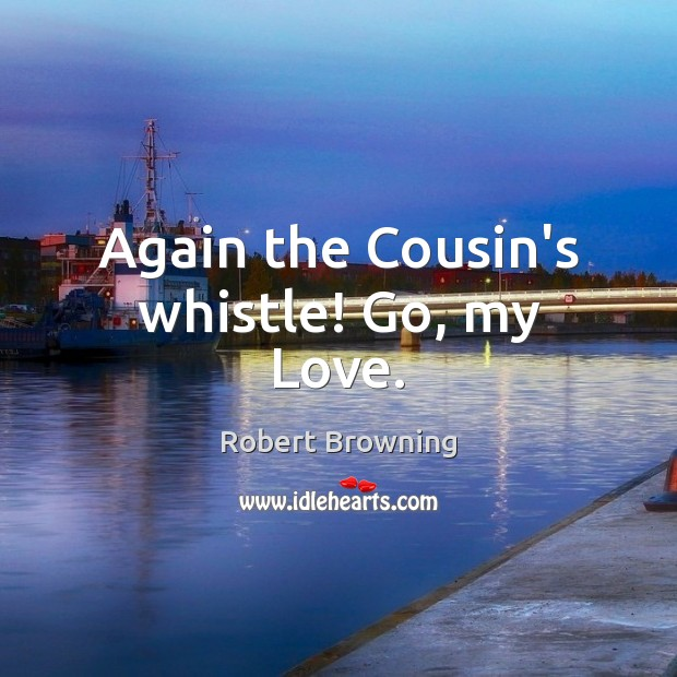 Again the Cousin's whistle! Go, my Love. Robert Browning Picture Quote