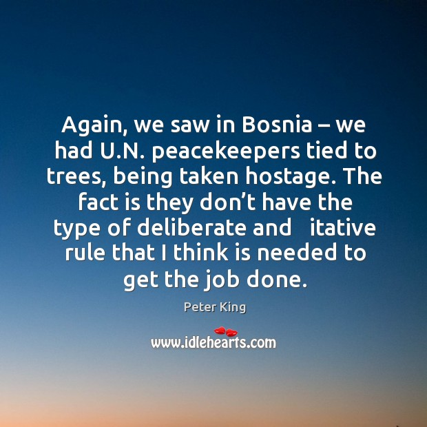 Again, we saw in bosnia – we had u.n. Peacekeepers tied to trees, being taken hostage. Peter King Picture Quote