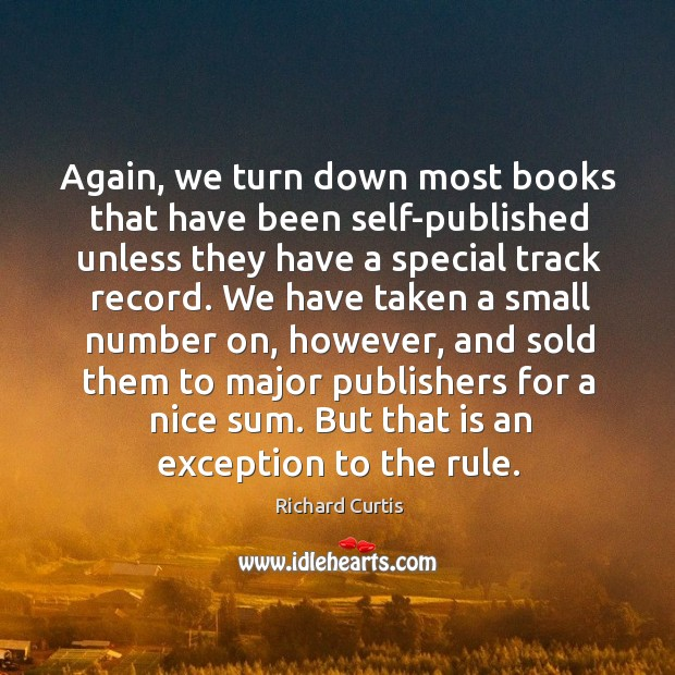 Again, we turn down most books that have been self-published unless they have a special track record. Richard Curtis Picture Quote