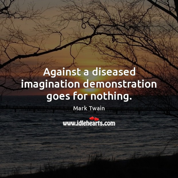 Against a diseased imagination demonstration goes for nothing. Mark Twain Picture Quote