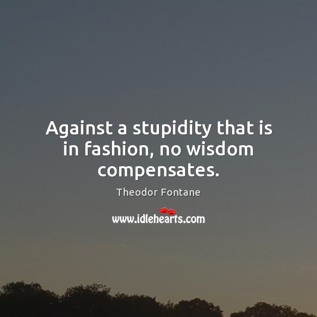 Image, Against a stupidity that is in fashion, no wisdom compensates.
