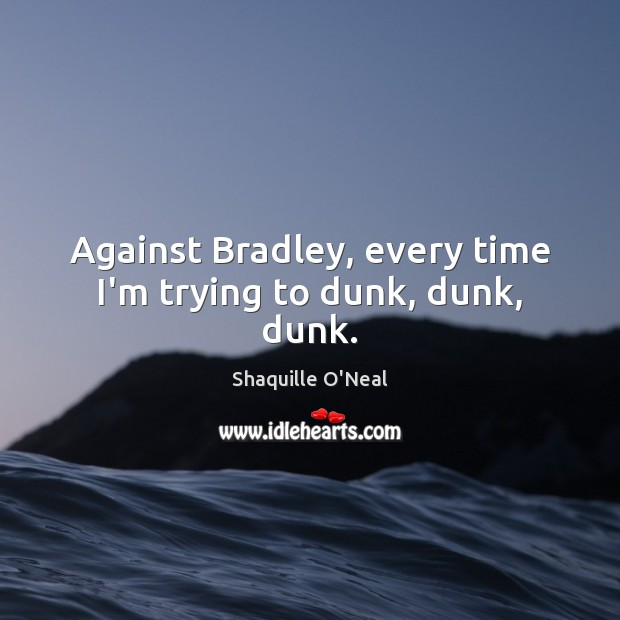 Image, Against Bradley, every time I'm trying to dunk, dunk, dunk.