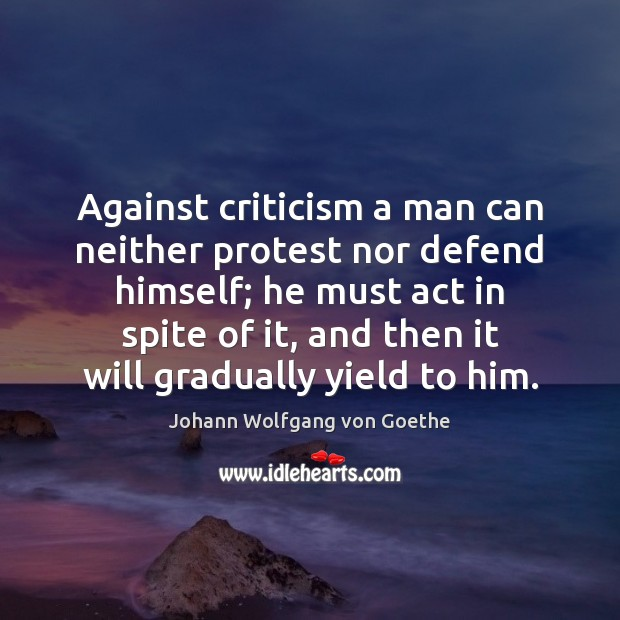 Against criticism a man can neither protest nor defend himself; he must Johann Wolfgang von Goethe Picture Quote