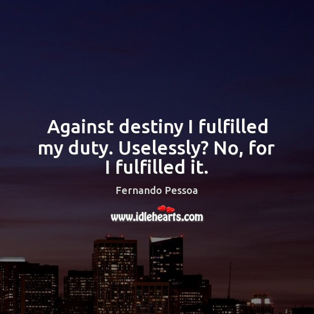 Against destiny I fulfilled my duty. Uselessly? No, for I fulfilled it. Fernando Pessoa Picture Quote