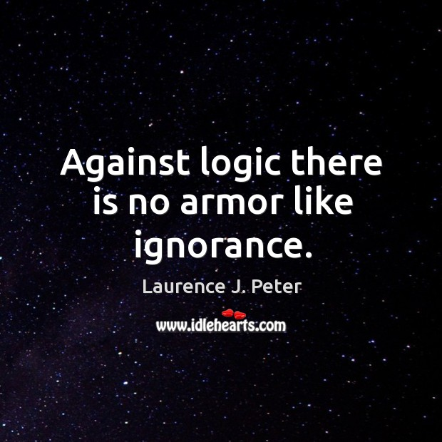 Image, Against logic there is no armor like ignorance.