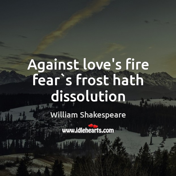 Image, Against love's fire fear`s frost hath dissolution