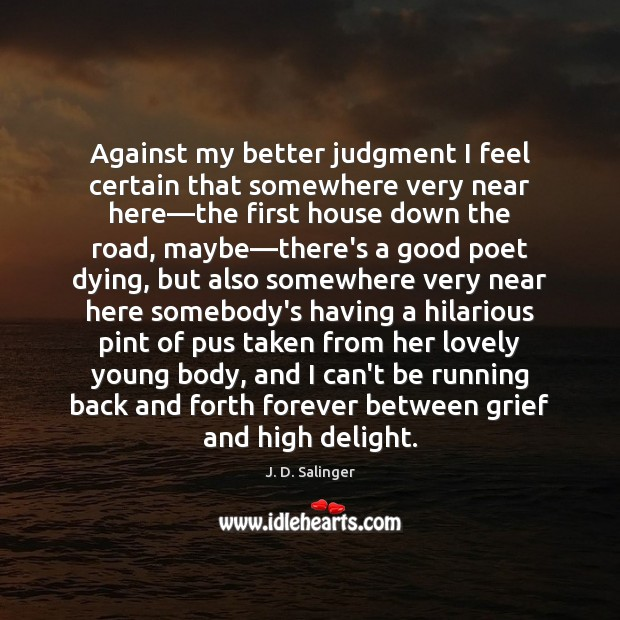 Against my better judgment I feel certain that somewhere very near here— J. D. Salinger Picture Quote