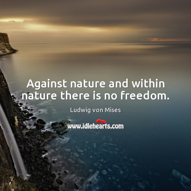 Against nature and within nature there is no freedom. Ludwig von Mises Picture Quote
