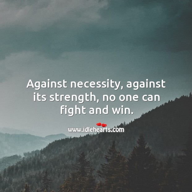 Against necessity, against its strength, no one can fight and win. Image