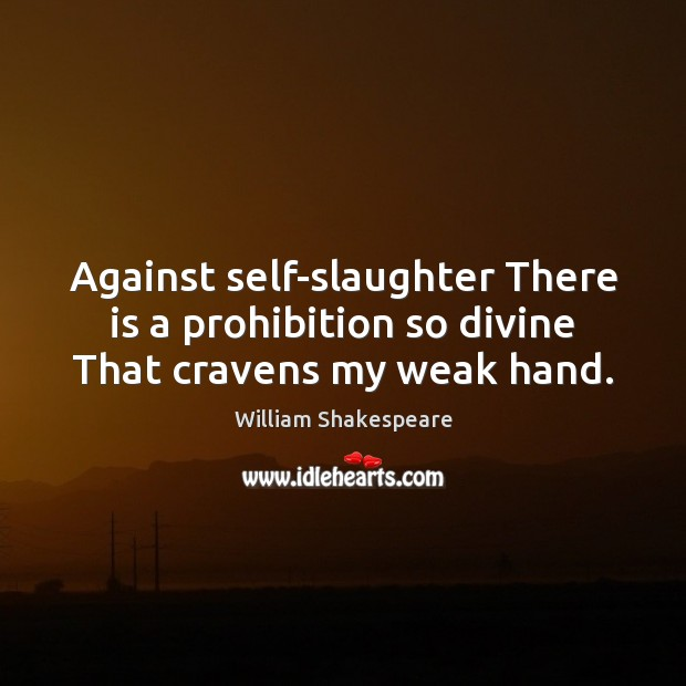 Against self-slaughter There is a prohibition so divine That cravens my weak hand. Image