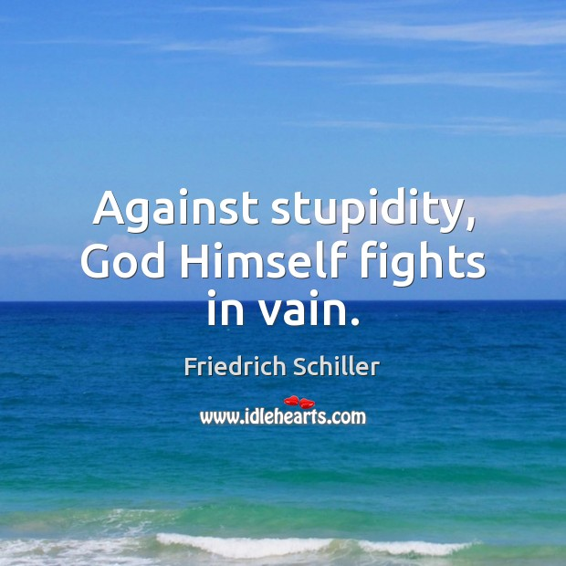 Against stupidity, God Himself fights in vain. Image