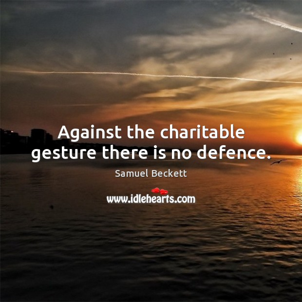 Against the charitable gesture there is no defence. Samuel Beckett Picture Quote