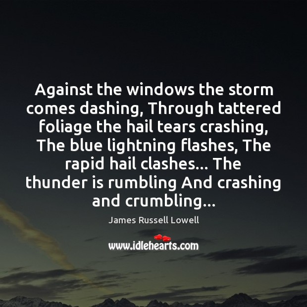 Against the windows the storm comes dashing, Through tattered foliage the hail Image
