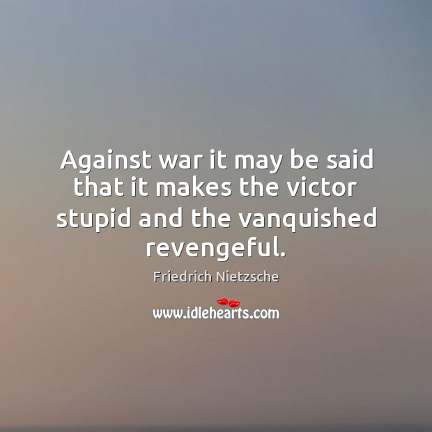 Image, Against war it may be said that it makes the victor stupid and the vanquished revengeful.